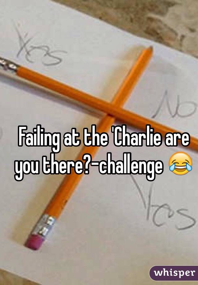 Failing at the 'Charlie are you there?-challenge 😂