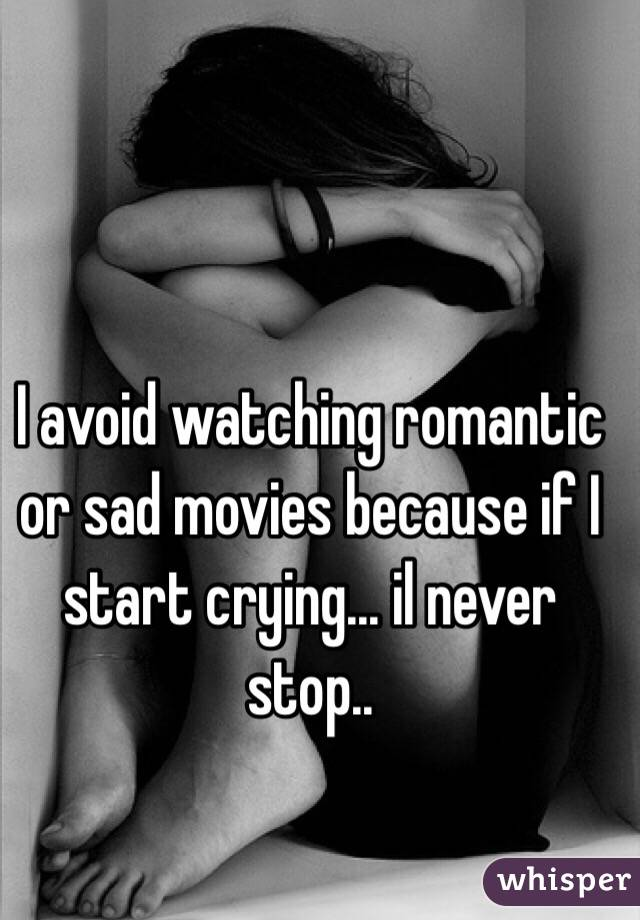 I avoid watching romantic or sad movies because if I start crying... il never stop..