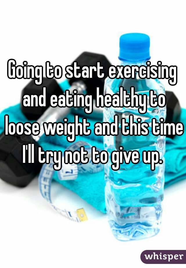 Going to start exercising and eating healthy to loose weight and this time I'll try not to give up.