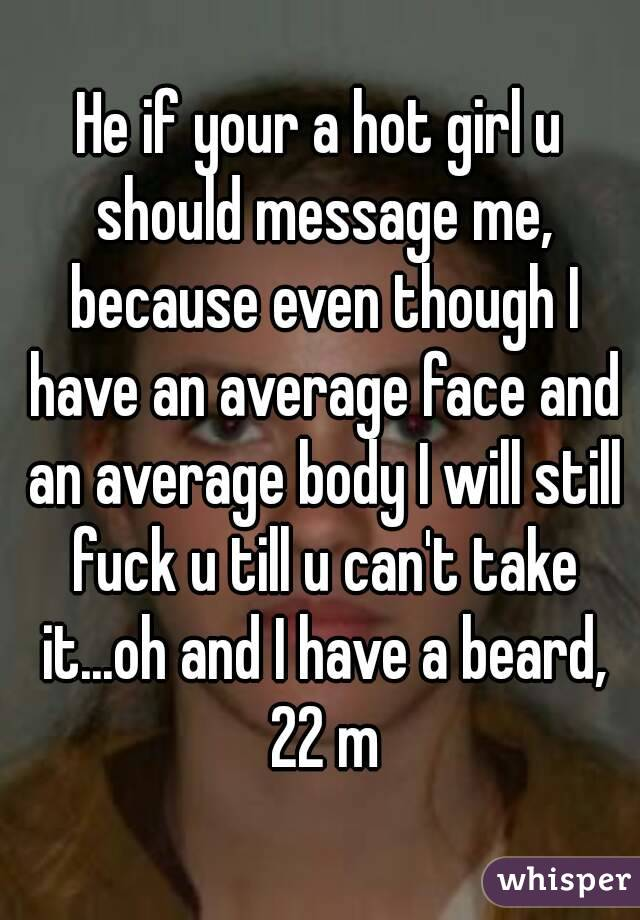 He if your a hot girl u should message me, because even though I have an average face and an average body I will still fuck u till u can't take it...oh and I have a beard, 22 m