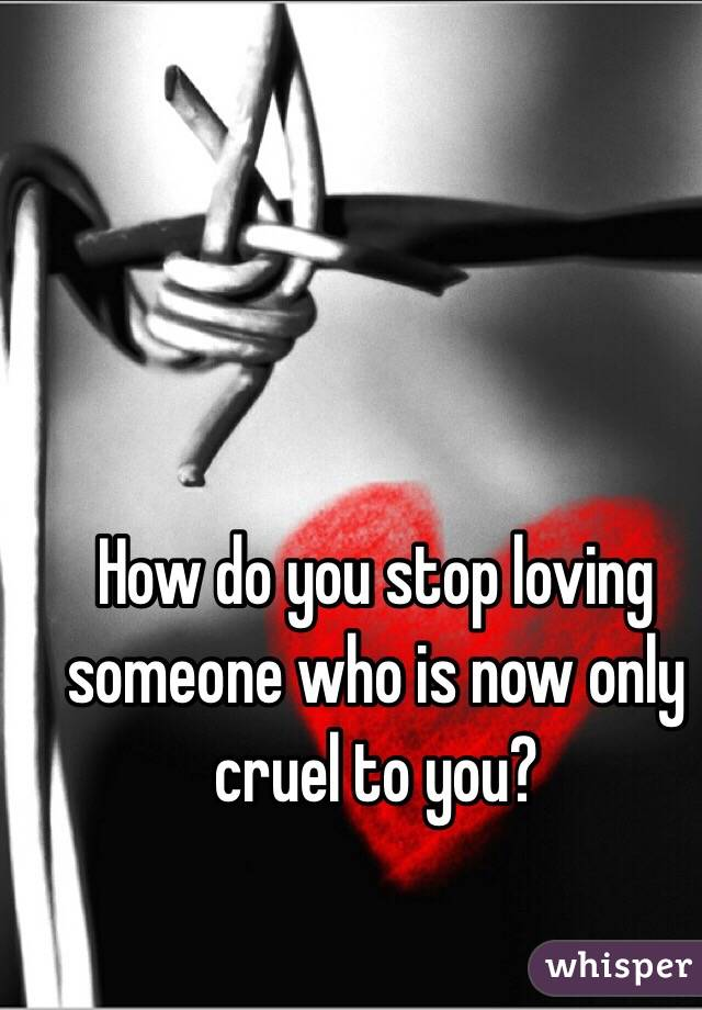 How do you stop loving someone who is now only cruel to you?