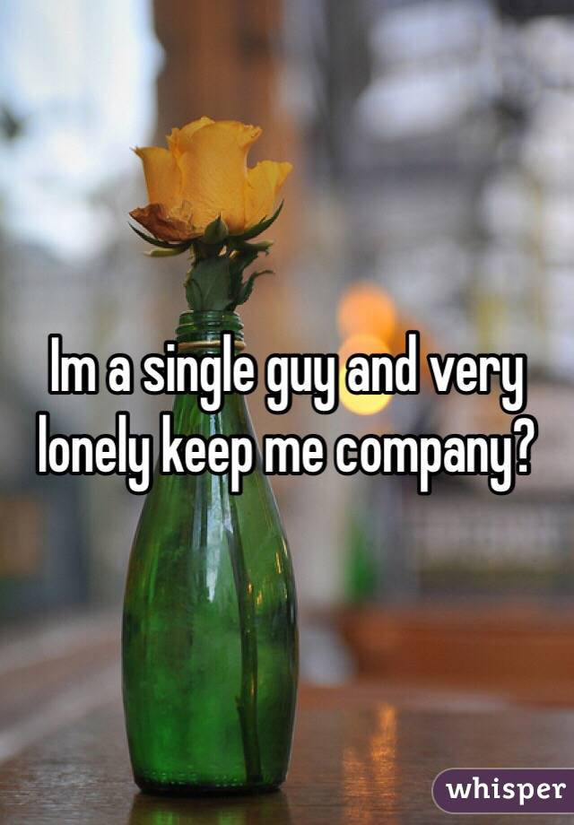 Im a single guy and very lonely keep me company?