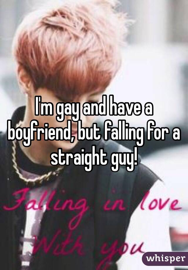 I'm gay and have a boyfriend, but falling for a straight guy!