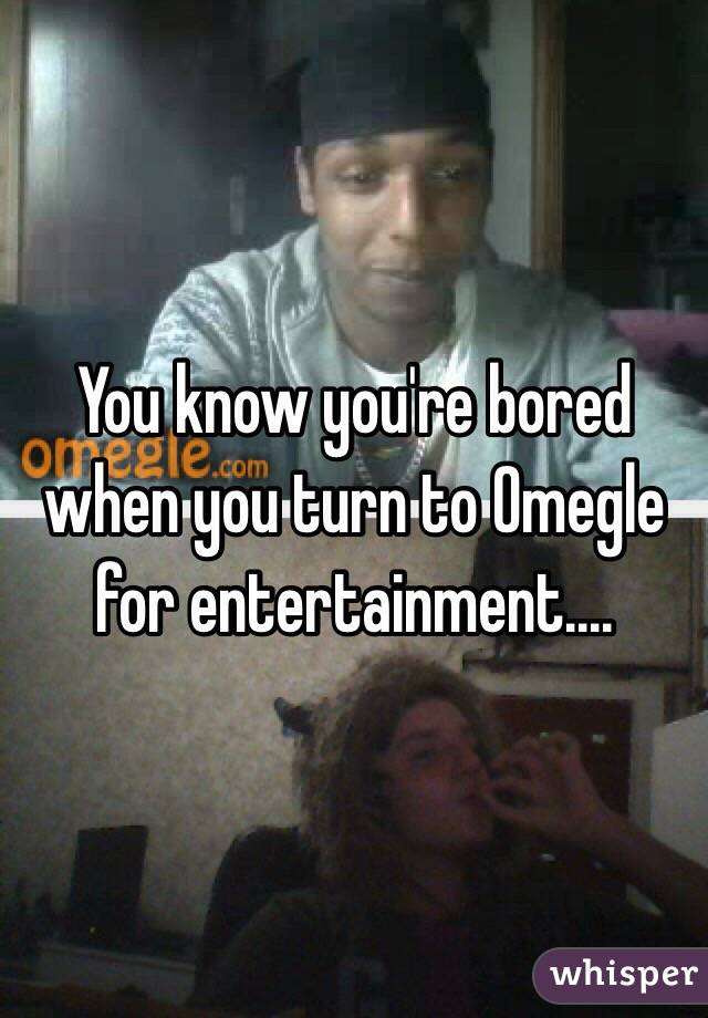 You know you're bored when you turn to Omegle for entertainment....