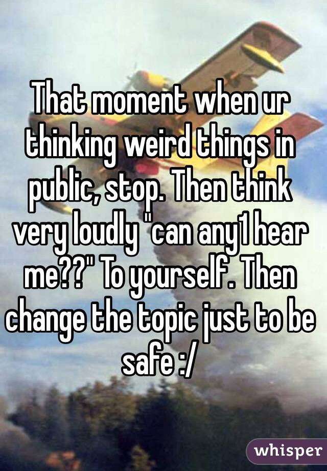 "That moment when ur thinking weird things in public, stop. Then think very loudly ""can any1 hear me??"" To yourself. Then change the topic just to be safe :/"