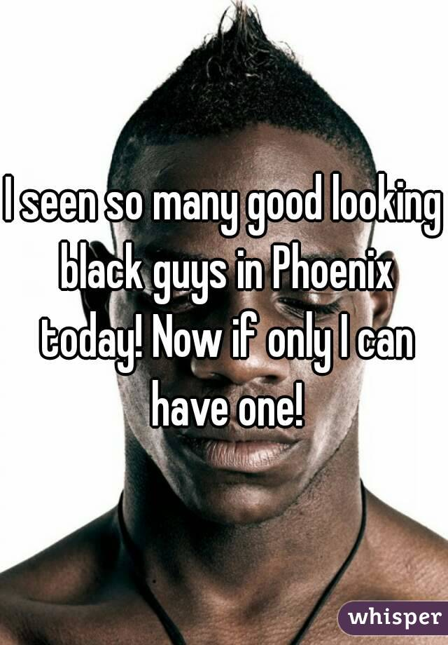 I seen so many good looking black guys in Phoenix today! Now if only I can have one!