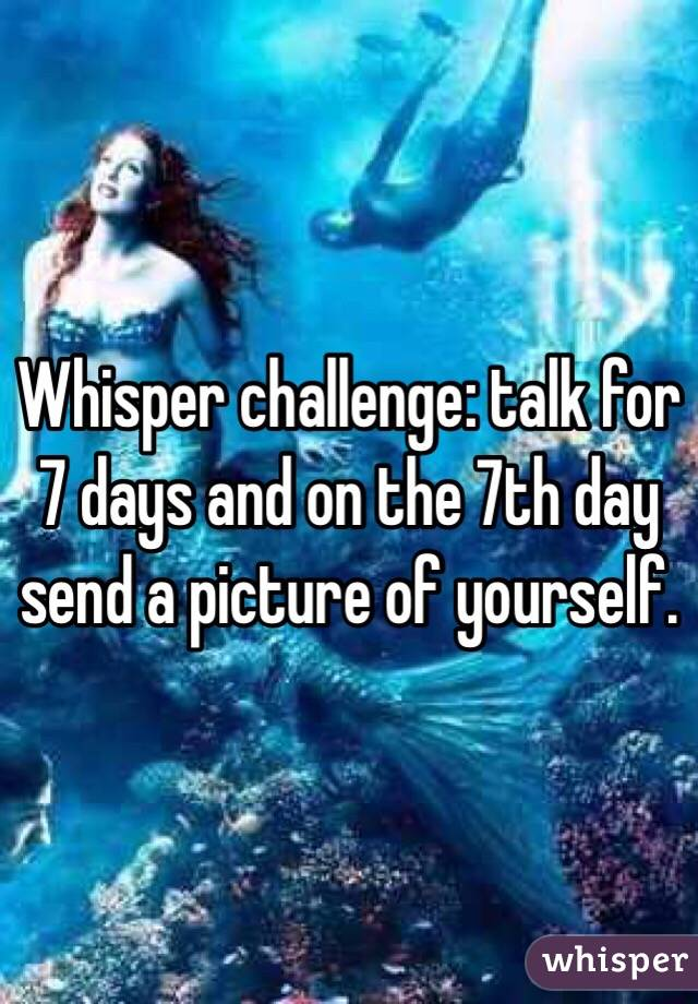 Whisper challenge: talk for 7 days and on the 7th day send a picture of yourself.