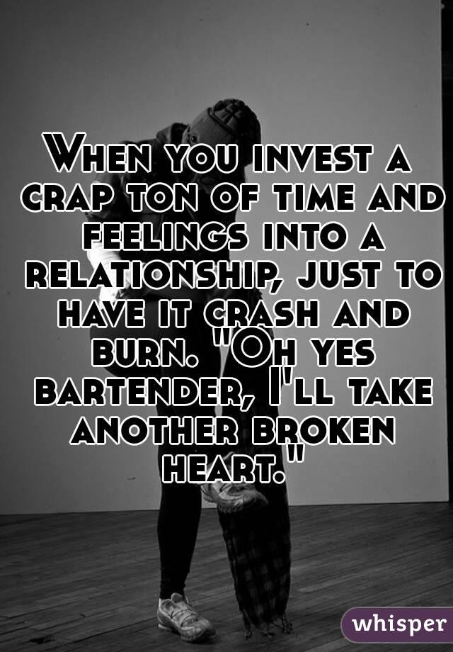 """When you invest a crap ton of time and feelings into a relationship, just to have it crash and burn. """"Oh yes bartender, I'll take another broken heart."""""""