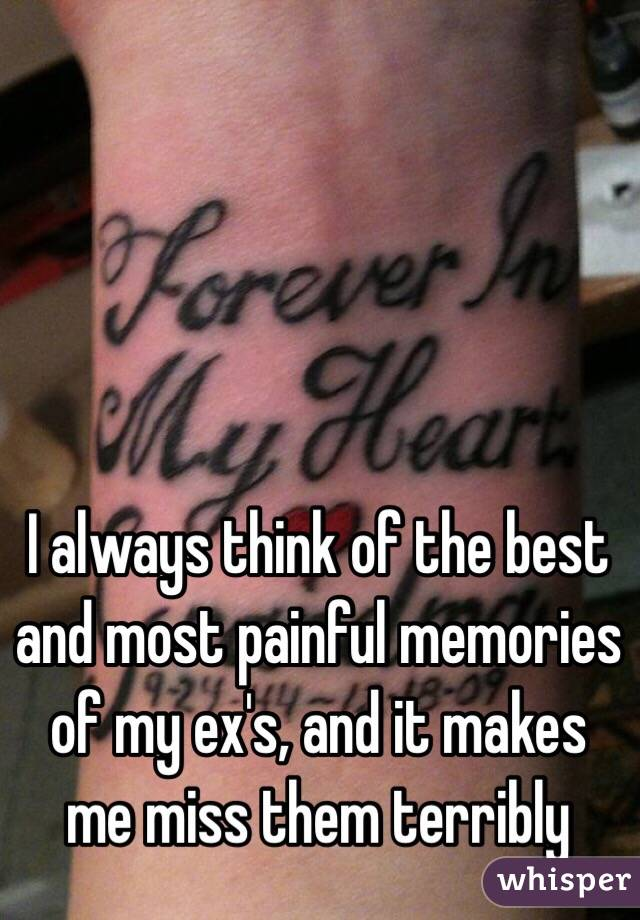 I always think of the best and most painful memories of my ex's, and it makes me miss them terribly