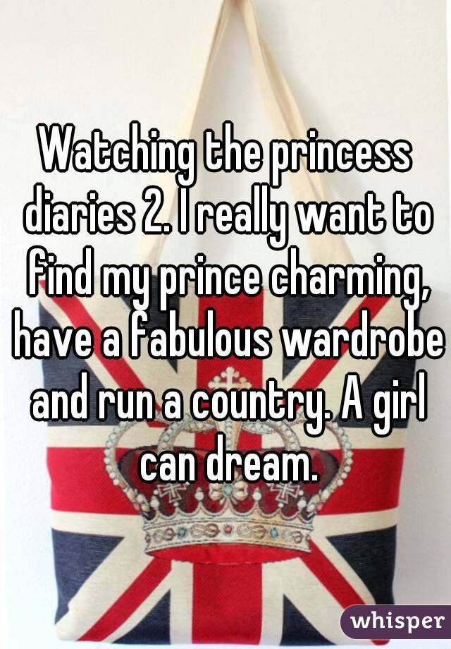 Watching the princess diaries 2. I really want to find my prince charming, have a fabulous wardrobe and run a country. A girl can dream.