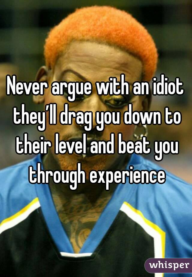 Never argue with an idiot they'll drag you down to their level and beat you through experience