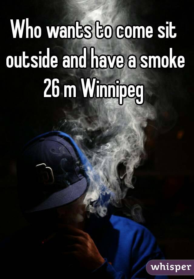 Who wants to come sit outside and have a smoke 26 m Winnipeg
