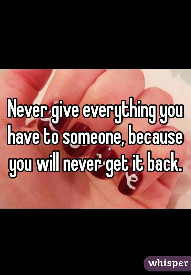 Never give everything you have to someone, because you will never get it back.