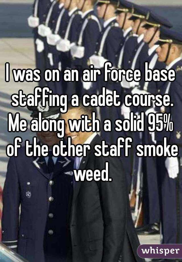 I was on an air force base staffing a cadet course. Me along with a solid 95% of the other staff smoke weed.
