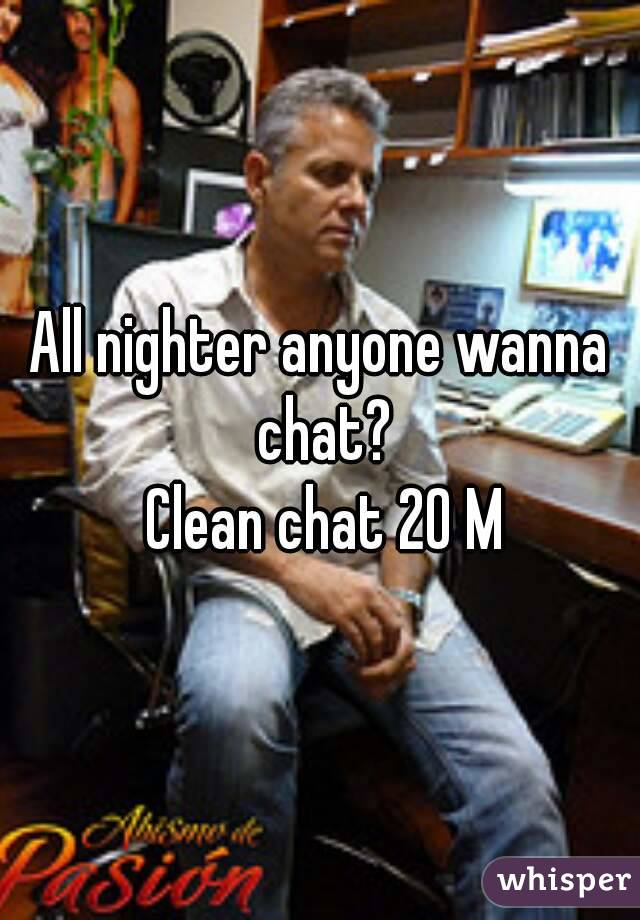 All nighter anyone wanna chat?  Clean chat 20 M