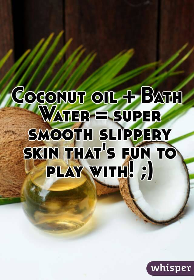 Coconut oil + Bath Water = super smooth slippery skin that's fun to play with! ;)