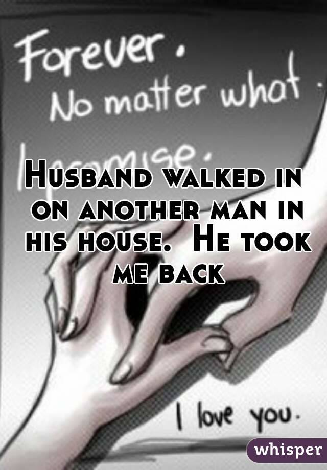 Husband walked in on another man in his house.  He took me back