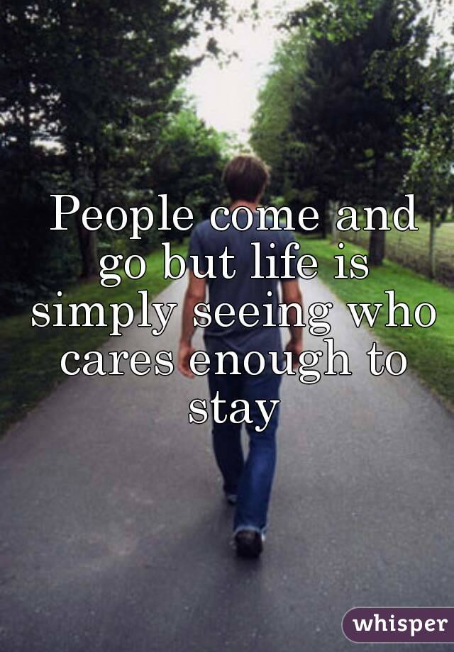 People come and go but life is simply seeing who cares enough to stay