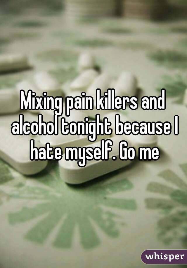Mixing pain killers and alcohol tonight because I hate myself. Go me