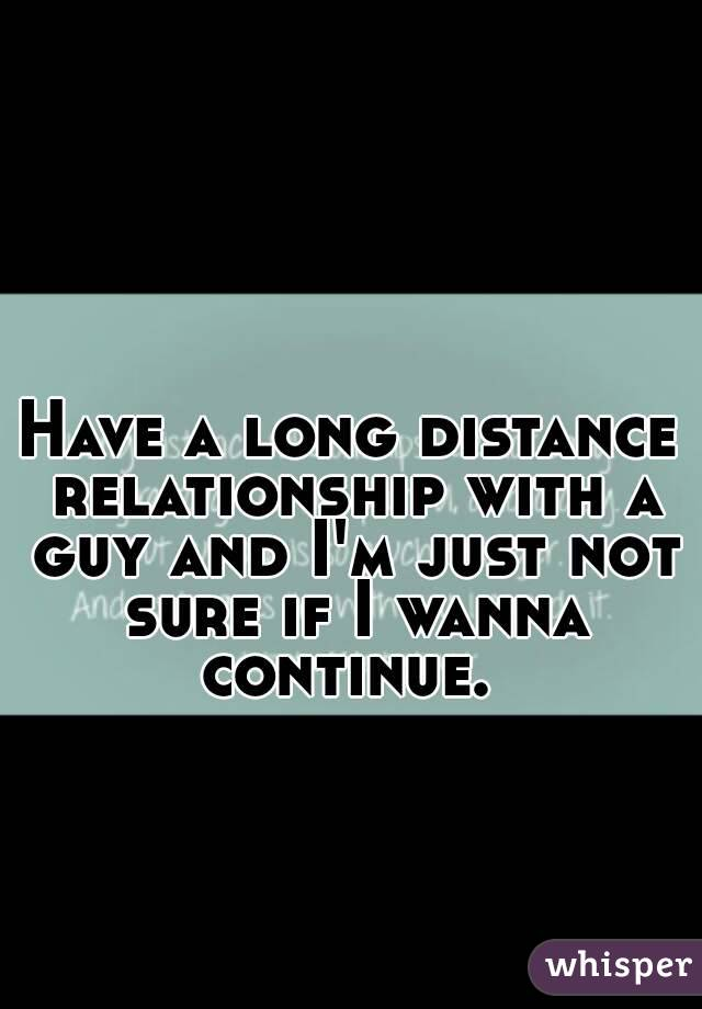 Have a long distance relationship with a guy and I'm just not sure if I wanna continue.