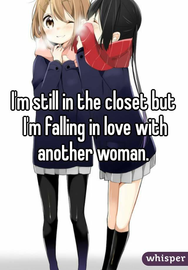 I'm still in the closet but I'm falling in love with another woman.