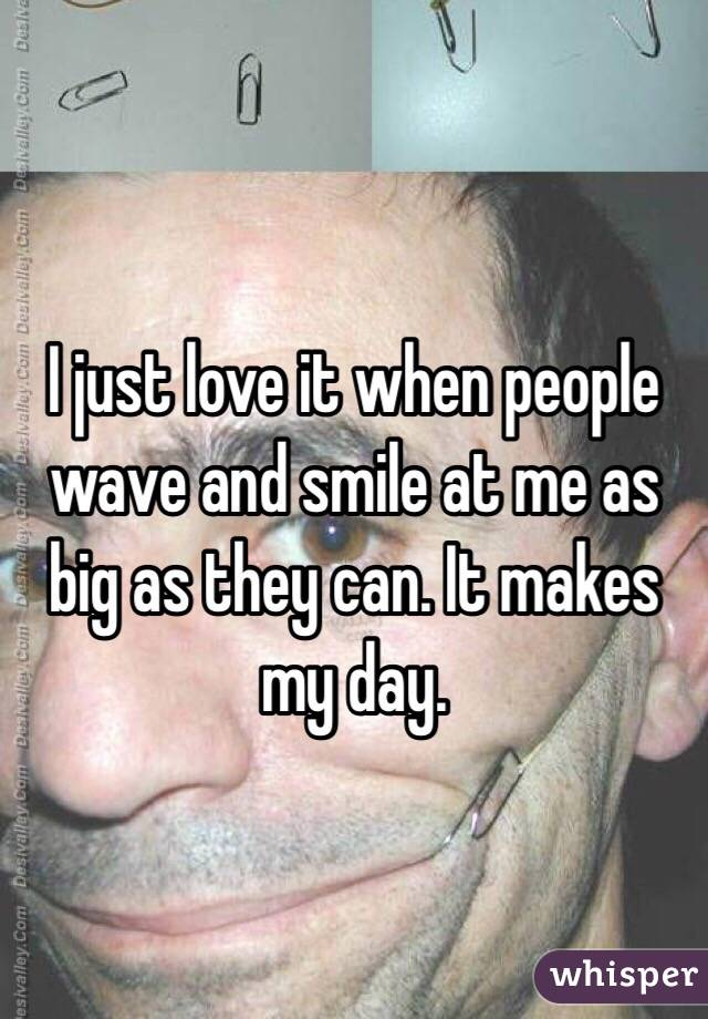I just love it when people wave and smile at me as big as they can. It makes my day.