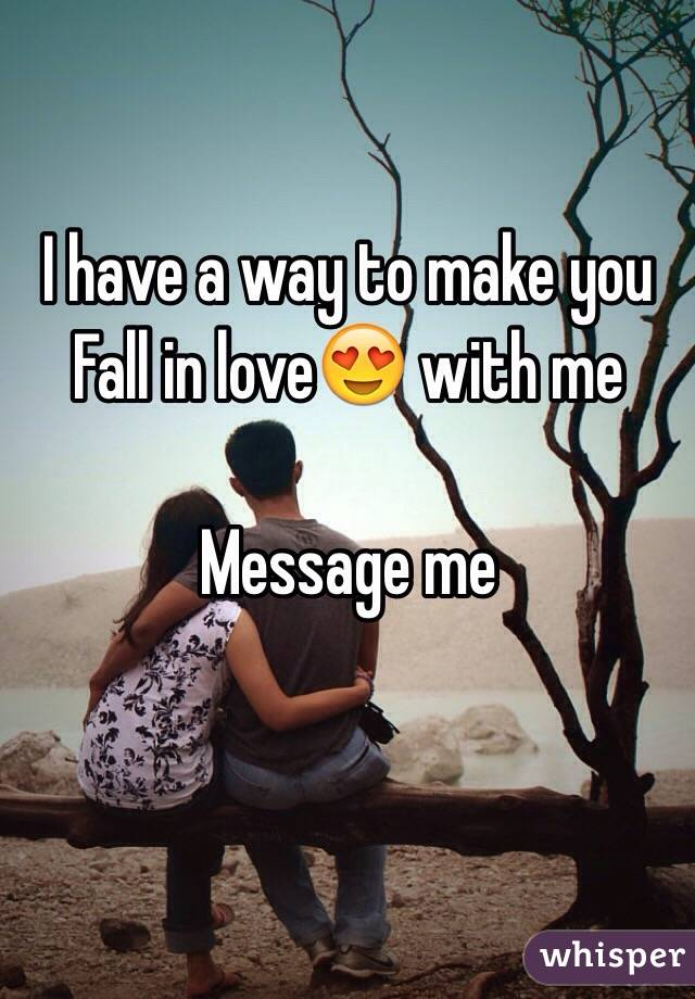 I have a way to make you Fall in love😍 with me   Message me