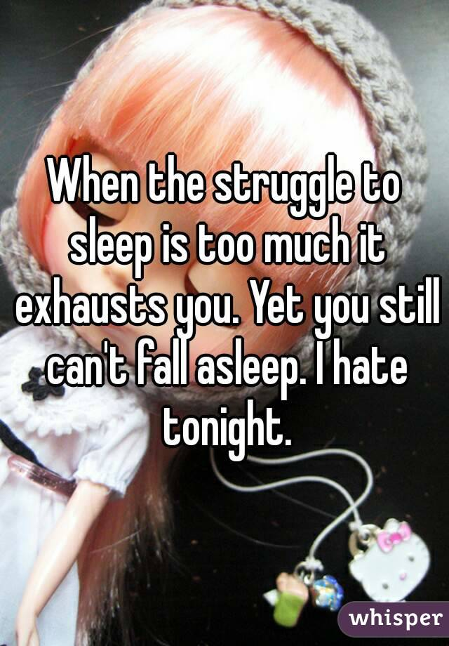 When the struggle to sleep is too much it exhausts you. Yet you still can't fall asleep. I hate tonight.
