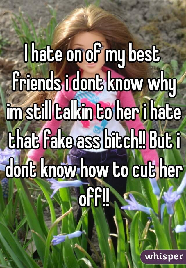 I hate on of my best friends i dont know why im still talkin to her i hate that fake ass bitch!! But i dont know how to cut her off!!