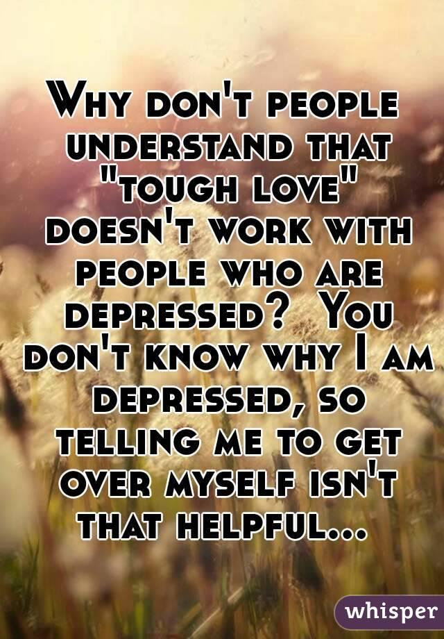 """Why don't people understand that """"tough love"""" doesn't work with people who are depressed?  You don't know why I am depressed, so telling me to get over myself isn't that helpful..."""