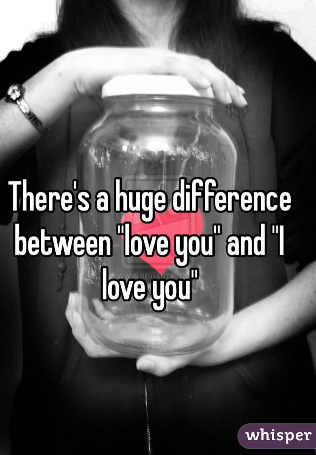 "There's a huge difference between ""love you"" and ""I love you"""