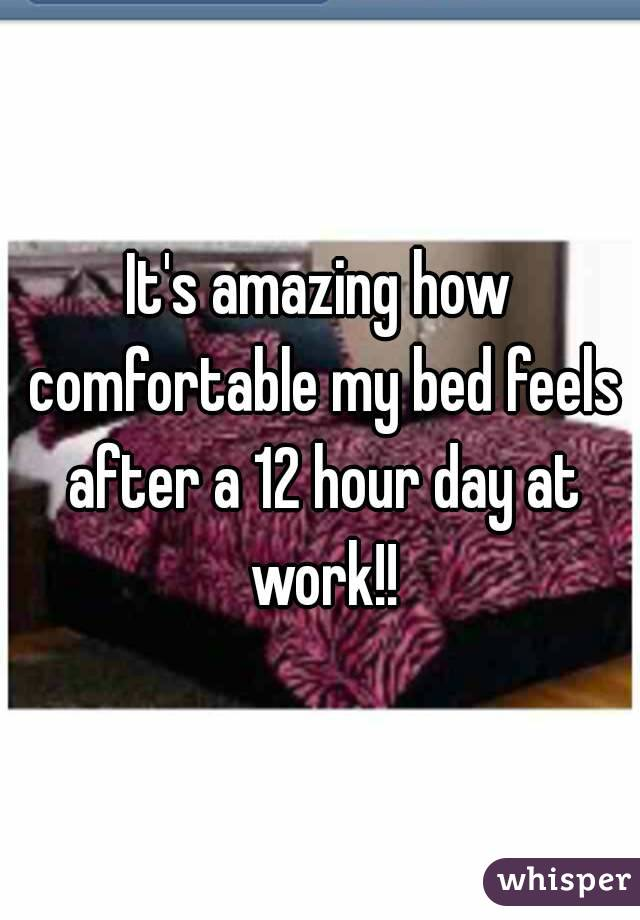 It's amazing how comfortable my bed feels after a 12 hour day at work!!