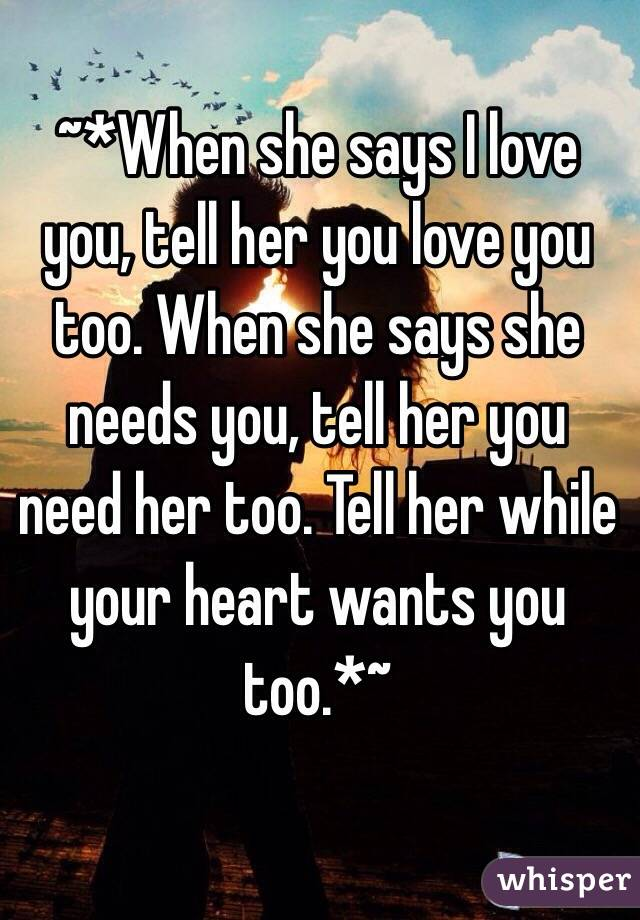 ~*When she says I love you, tell her you love you too. When she says she needs you, tell her you need her too. Tell her while your heart wants you too.*~