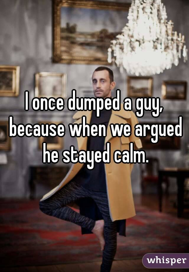 I once dumped a guy, because when we argued he stayed calm.