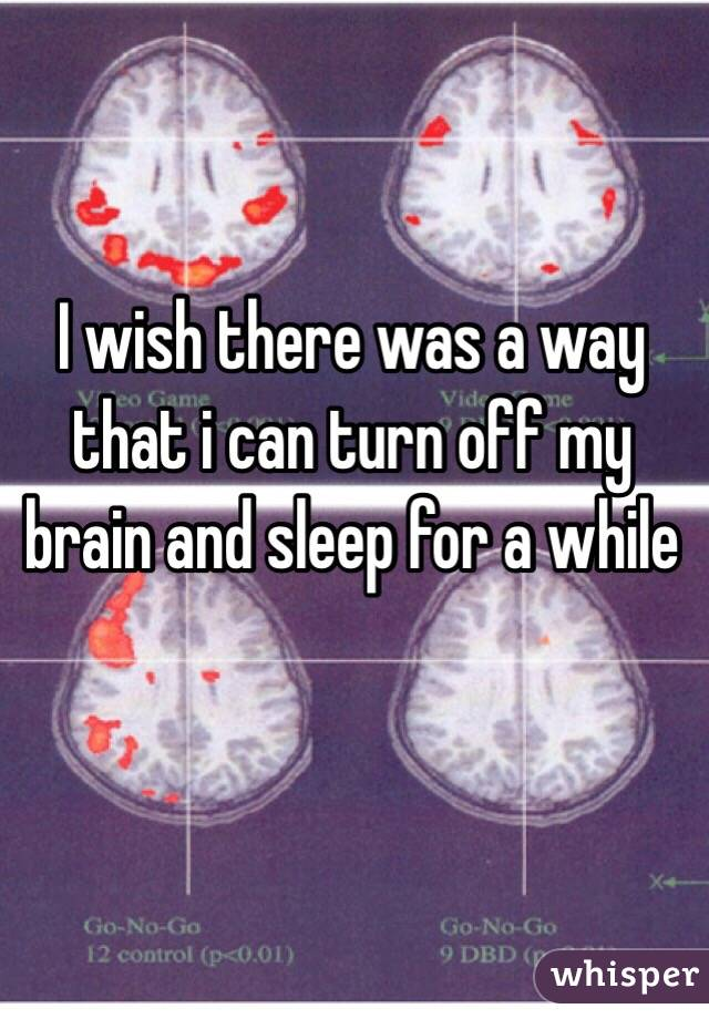 I wish there was a way that i can turn off my brain and sleep for a while