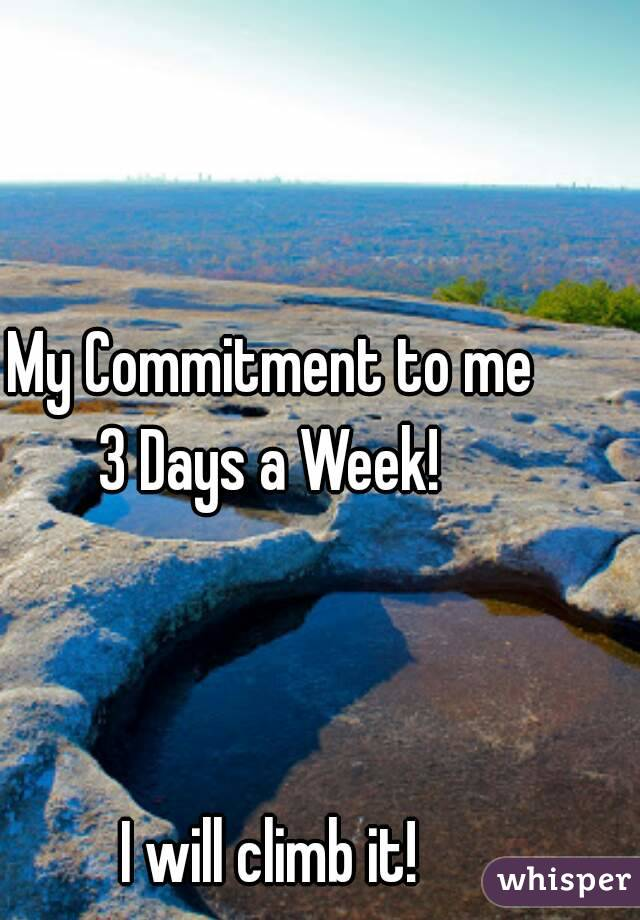 My Commitment to me 3 Days a Week!    I will climb it!