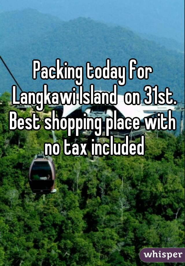 Packing today for Langkawi Island  on 31st. Best shopping place with no tax included