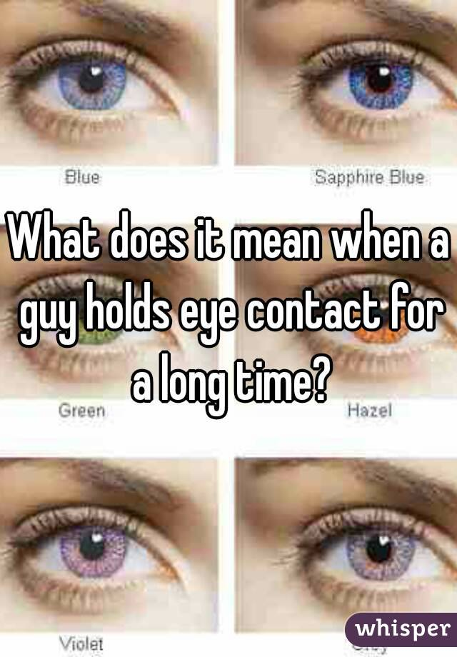 What does it mean when a guy holds eye contact for a long time?