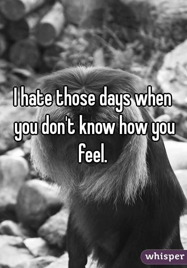 I hate those days when you don't know how you feel.