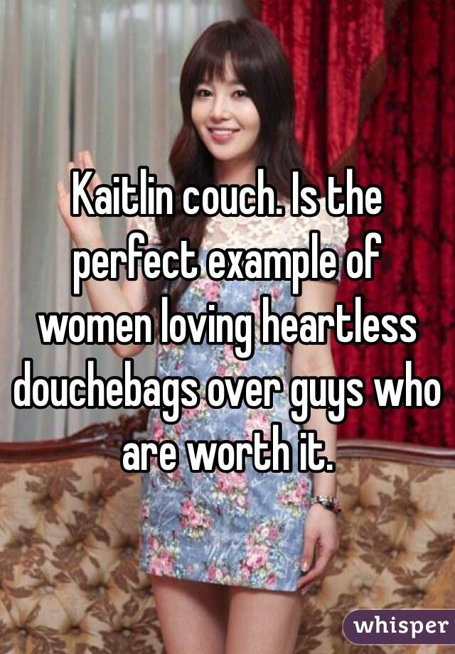 Kaitlin couch. Is the perfect example of women loving heartless douchebags over guys who are worth it.