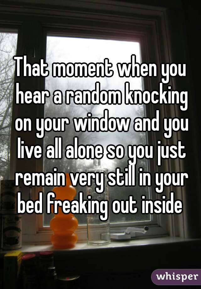 That moment when you hear a random knocking on your window and you live all alone so you just remain very still in your bed freaking out inside