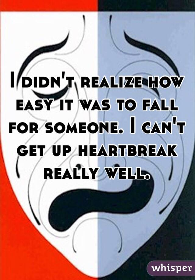 I didn't realize how easy it was to fall for someone. I can't get up heartbreak really well.
