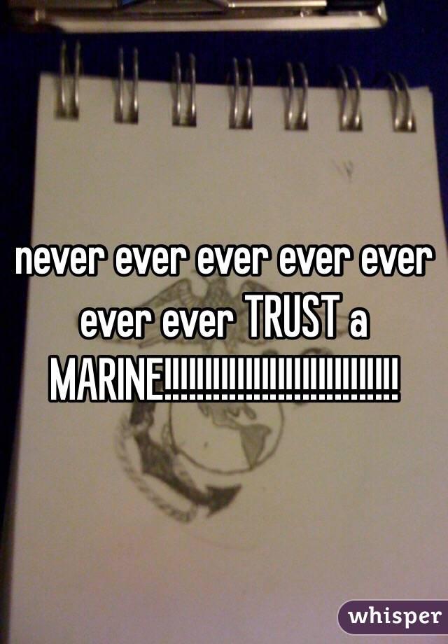 never ever ever ever ever ever ever TRUST a MARINE!!!!!!!!!!!!!!!!!!!!!!!!!!!!!