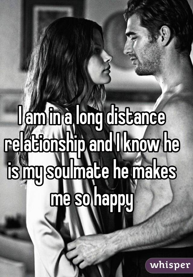 I am in a long distance relationship and I know he is my soulmate he makes me so happy