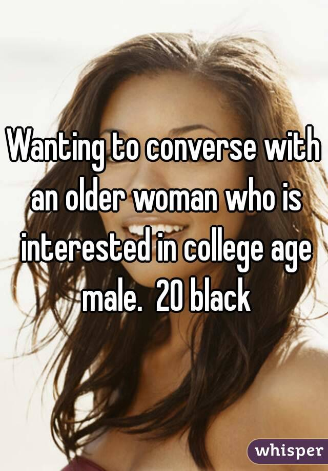 Wanting to converse with an older woman who is interested in college age male.  20 black