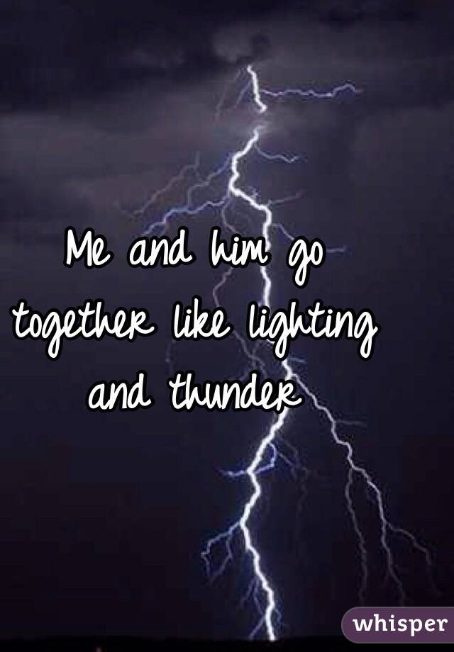 Me and him go together like lighting and thunder