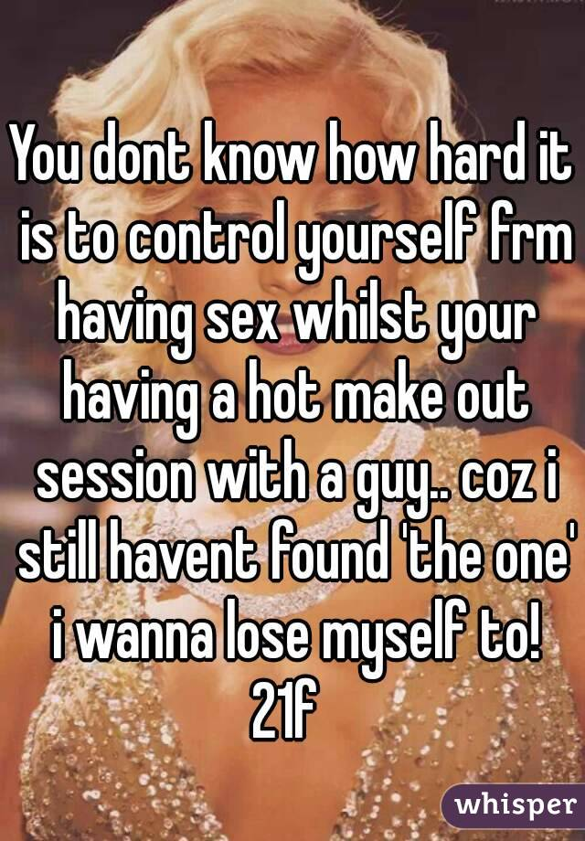 You dont know how hard it is to control yourself frm having sex whilst your having a hot make out session with a guy.. coz i still havent found 'the one' i wanna lose myself to! 21f