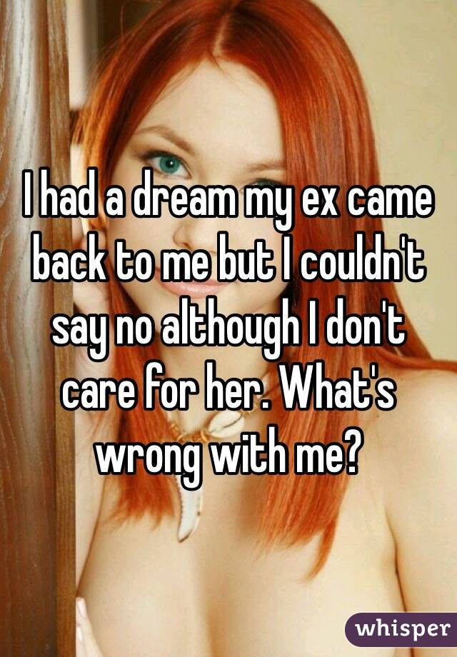 I had a dream my ex came back to me but I couldn't say no although I don't care for her. What's wrong with me?