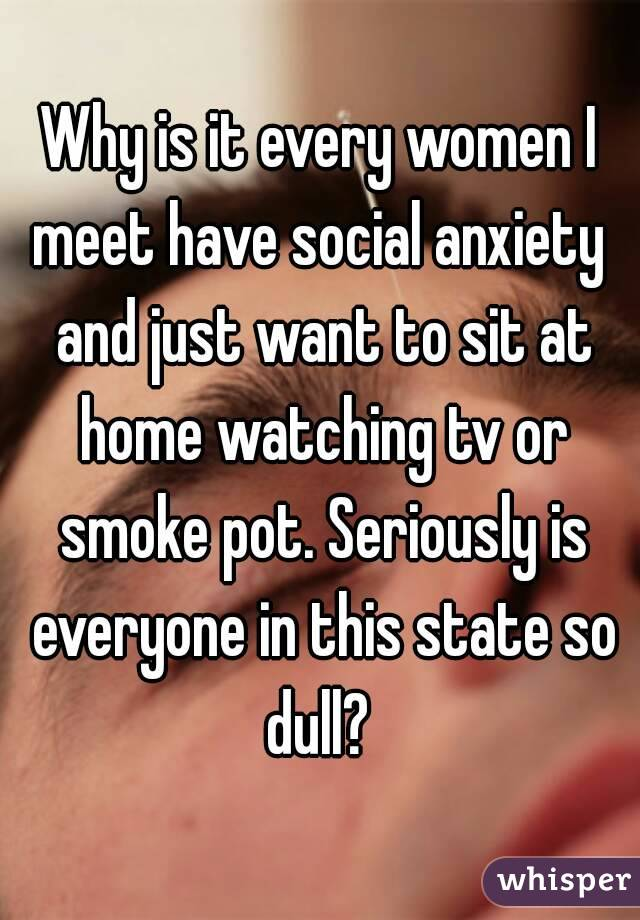 Why is it every women I meet have social anxiety  and just want to sit at home watching tv or smoke pot. Seriously is everyone in this state so dull?
