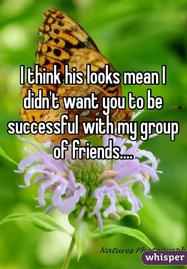 I think his looks mean I didn't want you to be successful with my group of friends....